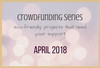 Eco-Friendly Crowdfund Project Picks: April 2018