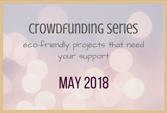 Eco-Friendly Crowdfund Project Picks: May 2018