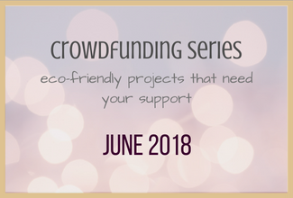 Eco-Friendly Crowdfund Project Picks: June 2018